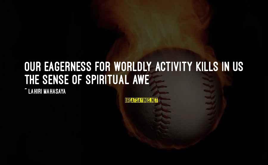 Lahiri Mahasaya Sayings By Lahiri Mahasaya: Our eagerness for worldly activity kills in us the sense of spiritual awe