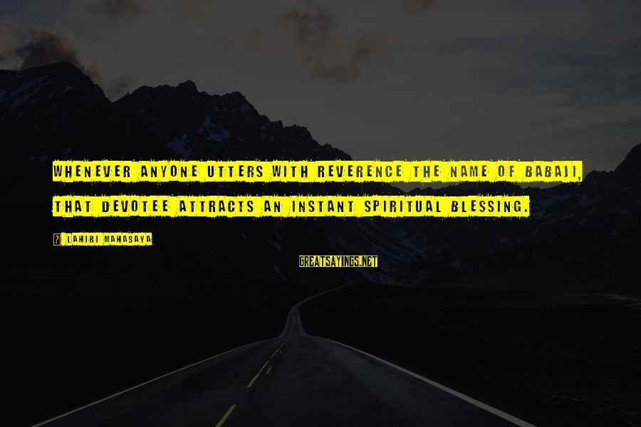 Lahiri Mahasaya Sayings By Lahiri Mahasaya: Whenever anyone utters with reverence the name of Babaji, that devotee attracts an instant spiritual