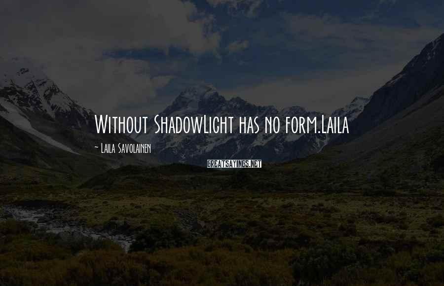 Laila Savolainen Sayings: Without ShadowLight has no form.Laila
