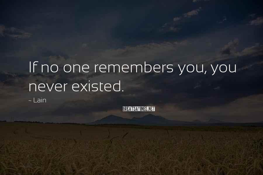 Lain Sayings: If no one remembers you, you never existed.