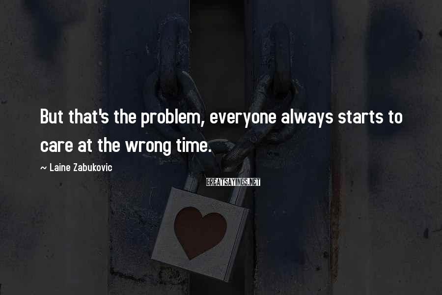 Laine Zabukovic Sayings: But that's the problem, everyone always starts to care at the wrong time.