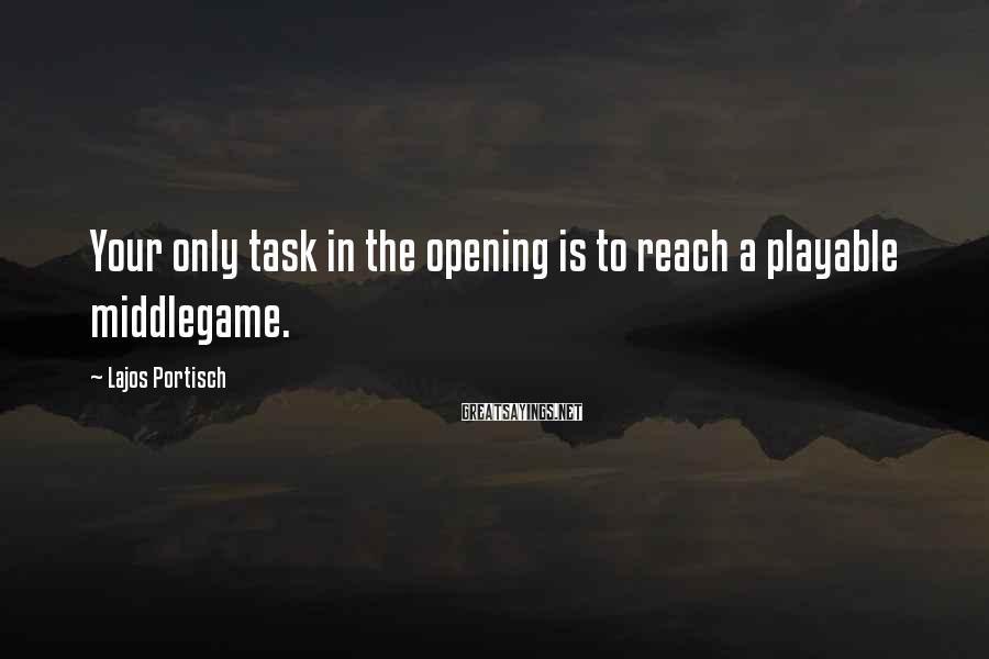 Lajos Portisch Sayings: Your only task in the opening is to reach a playable middlegame.