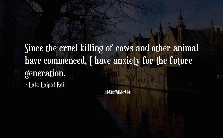 Lala Lajpat Rai Sayings: Since the cruel killing of cows and other animal have commenced, I have anxiety for