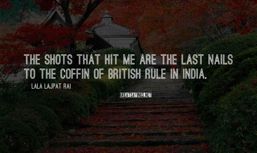 Lala Lajpat Rai Sayings: The shots that hit me are the last nails to the coffin of british rule