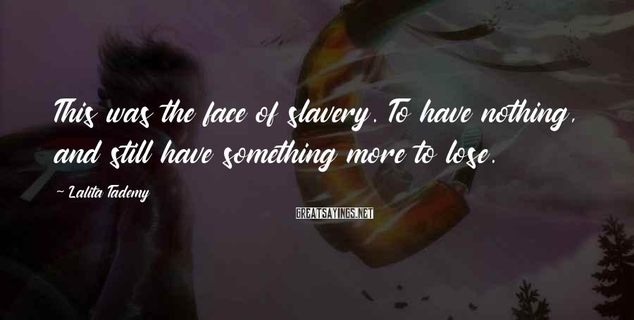 Lalita Tademy Sayings: This was the face of slavery. To have nothing, and still have something more to