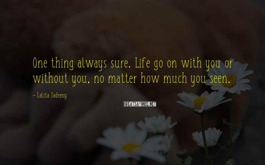 Lalita Tademy Sayings: One thing always sure. Life go on with you or without you, no matter how