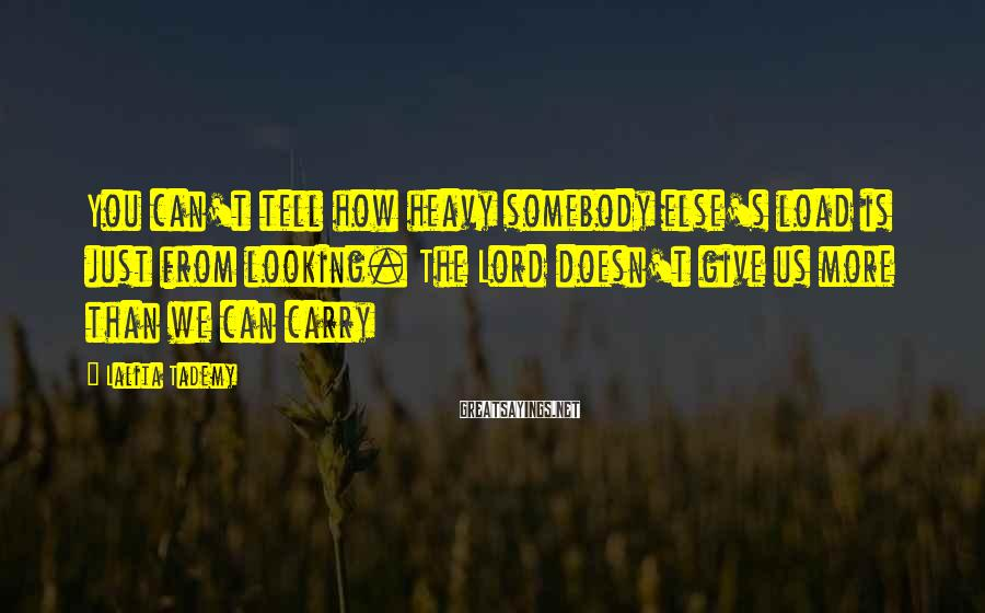 Lalita Tademy Sayings: You can't tell how heavy somebody else's load is just from looking. The Lord doesn't