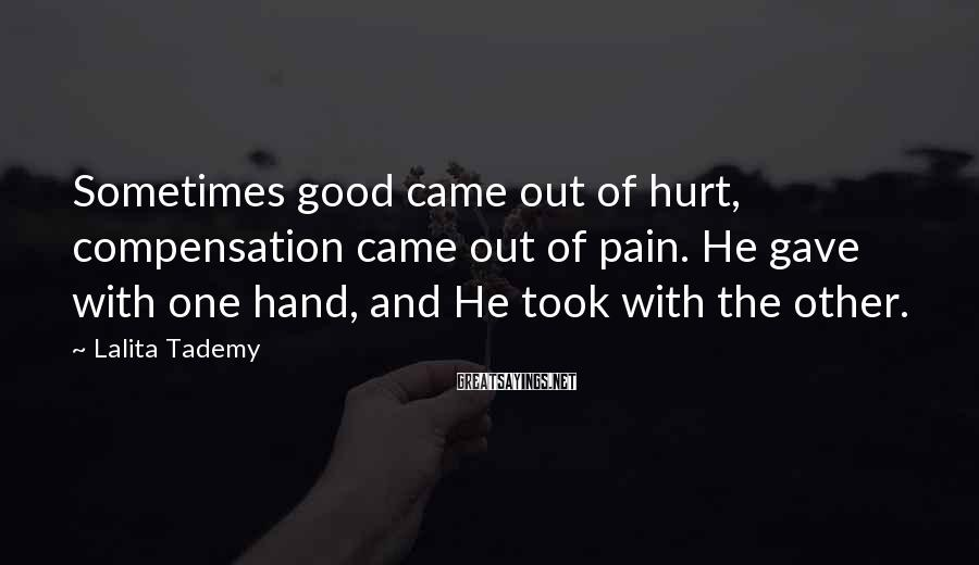 Lalita Tademy Sayings: Sometimes good came out of hurt, compensation came out of pain. He gave with one
