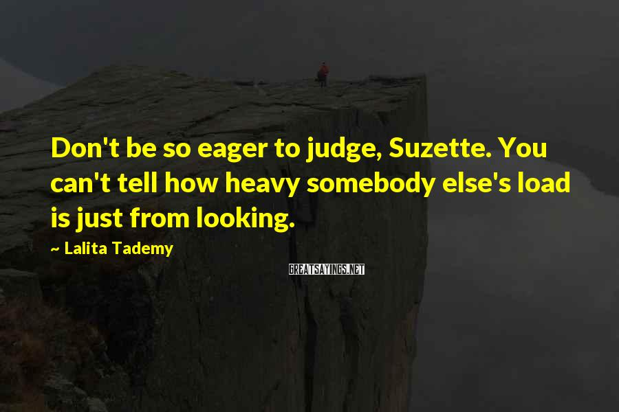 Lalita Tademy Sayings: Don't be so eager to judge, Suzette. You can't tell how heavy somebody else's load