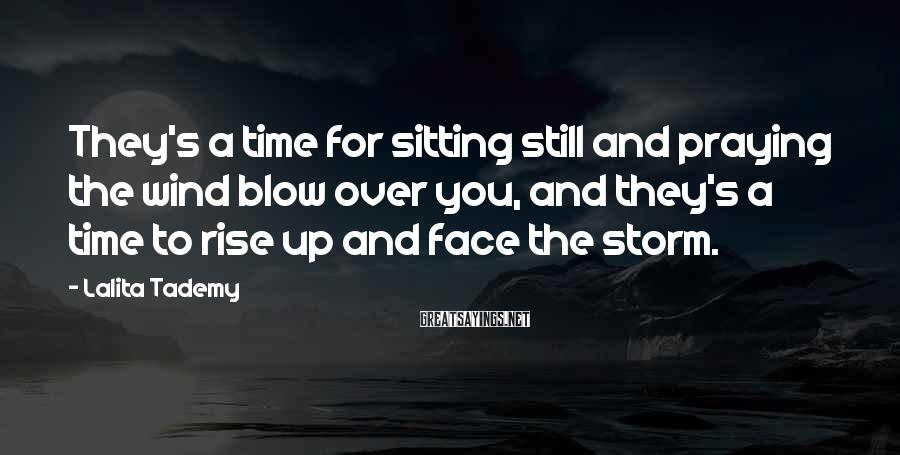Lalita Tademy Sayings: They's a time for sitting still and praying the wind blow over you, and they's