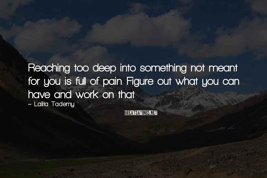 Lalita Tademy Sayings: Reaching too deep into something not meant for you is full of pain. Figure out