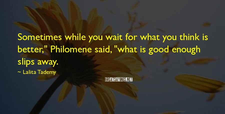"Lalita Tademy Sayings: Sometimes while you wait for what you think is better,"" Philomene said, ""what is good"