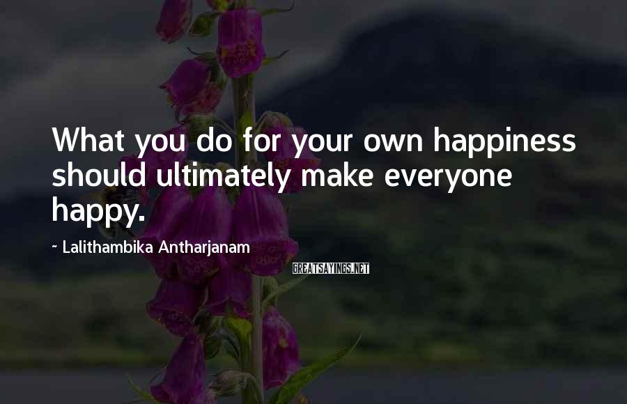 Lalithambika Antharjanam Sayings: What you do for your own happiness should ultimately make everyone happy.