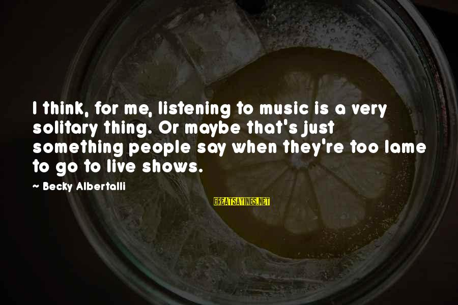 Lame People Sayings By Becky Albertalli: I think, for me, listening to music is a very solitary thing. Or maybe that's