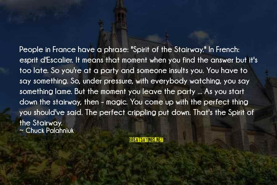 "Lame People Sayings By Chuck Palahniuk: People in France have a phrase: ""Spirit of the Stairway."" In French: esprit d'Escalier. It"
