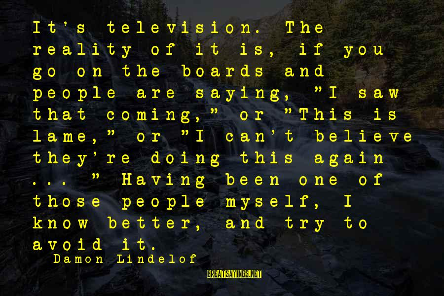 Lame People Sayings By Damon Lindelof: It's television. The reality of it is, if you go on the boards and people