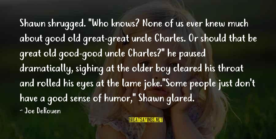 "Lame People Sayings By Joe DeRouen: Shawn shrugged. ""Who knows? None of us ever knew much about good old great-great uncle"