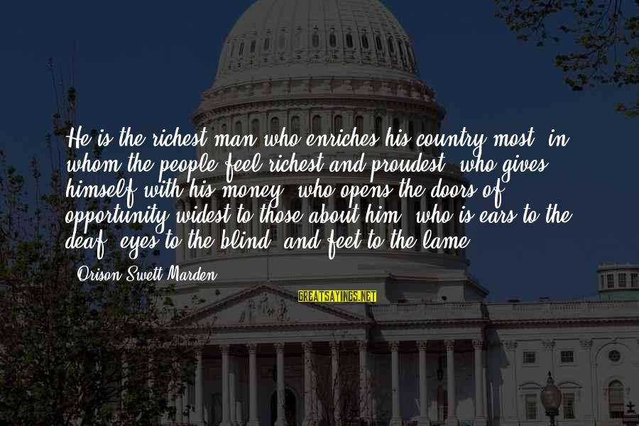 Lame People Sayings By Orison Swett Marden: He is the richest man who enriches his country most; in whom the people feel