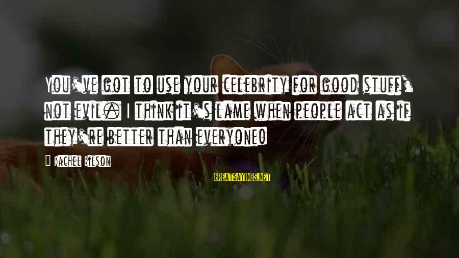 Lame People Sayings By Rachel Bilson: You've got to use your celebrity for good stuff, not evil. I think it's lame