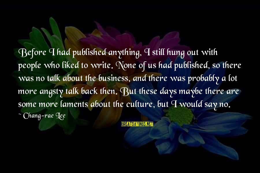 Laments Sayings By Chang-rae Lee: Before I had published anything, I still hung out with people who liked to write.