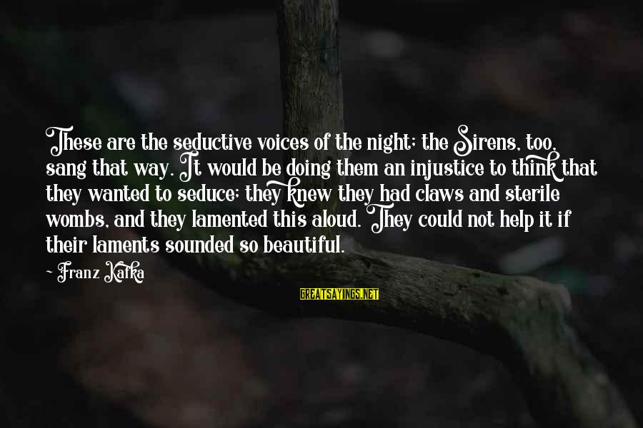Laments Sayings By Franz Kafka: These are the seductive voices of the night; the Sirens, too, sang that way. It