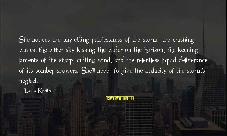 Laments Sayings By Laura Kreitzer: She notices the unyielding ruthlessness of the storm; the crashing waves, the bitter sky kissing