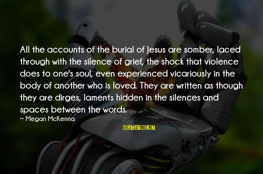 Laments Sayings By Megan McKenna: All the accounts of the burial of Jesus are somber, laced through with the silence