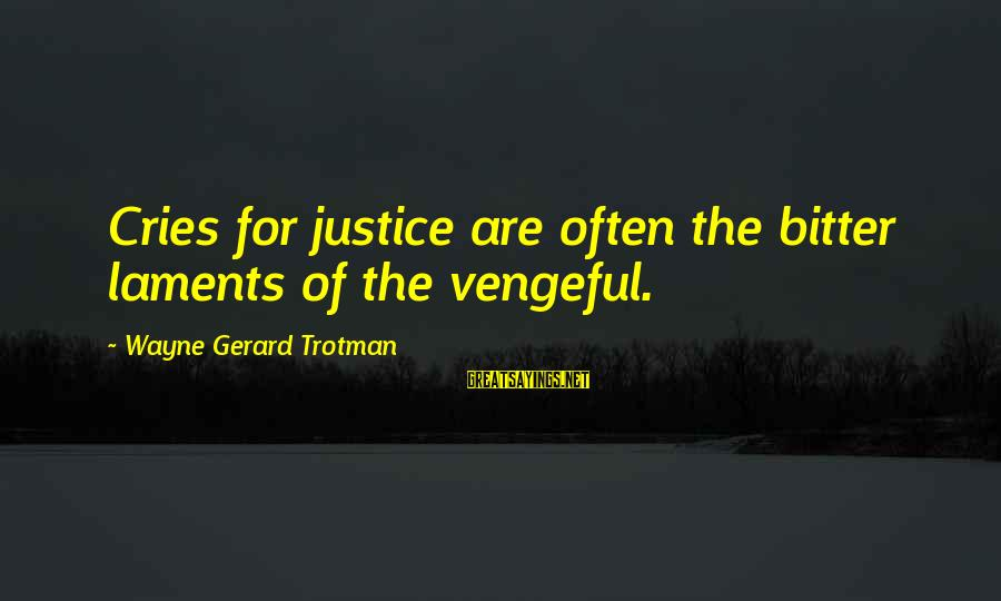 Laments Sayings By Wayne Gerard Trotman: Cries for justice are often the bitter laments of the vengeful.