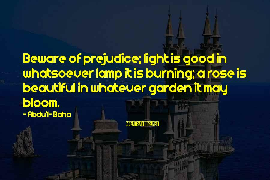 Lamp Sayings By Abdu'l- Baha: Beware of prejudice; light is good in whatsoever lamp it is burning; a rose is