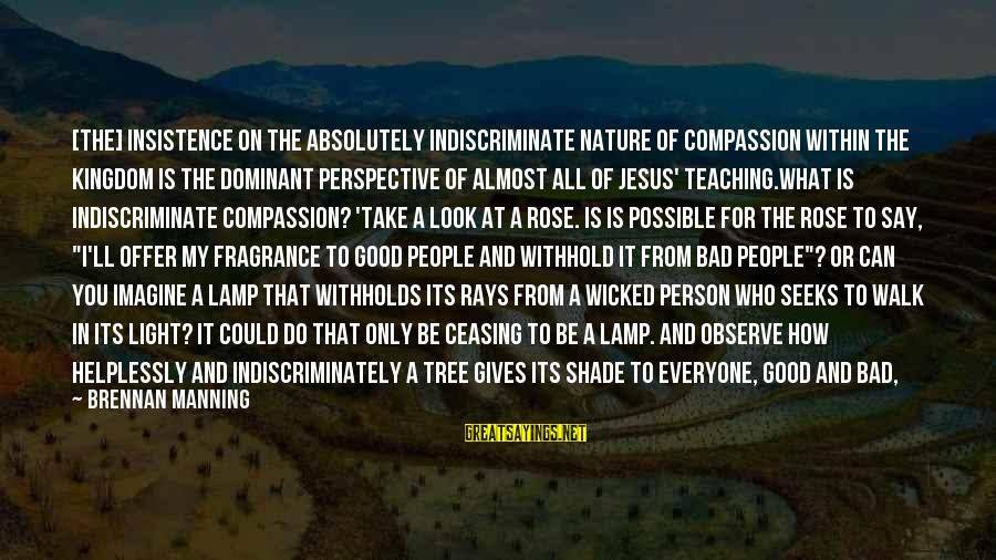 Lamp Sayings By Brennan Manning: [The] insistence on the absolutely indiscriminate nature of compassion within the Kingdom is the dominant