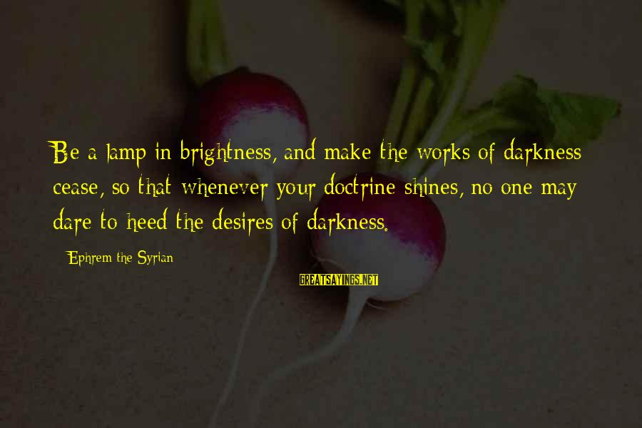 Lamp Sayings By Ephrem The Syrian: Be a lamp in brightness, and make the works of darkness cease, so that whenever