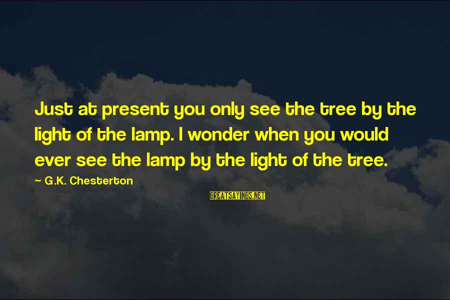 Lamp Sayings By G.K. Chesterton: Just at present you only see the tree by the light of the lamp. I