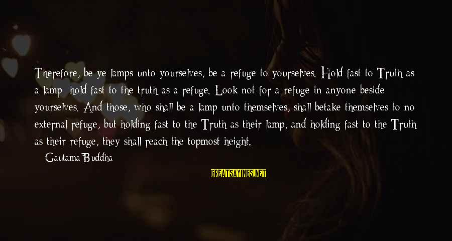 Lamp Sayings By Gautama Buddha: Therefore, be ye lamps unto yourselves, be a refuge to yourselves. Hold fast to Truth