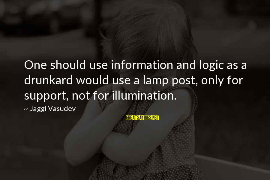 Lamp Sayings By Jaggi Vasudev: One should use information and logic as a drunkard would use a lamp post, only