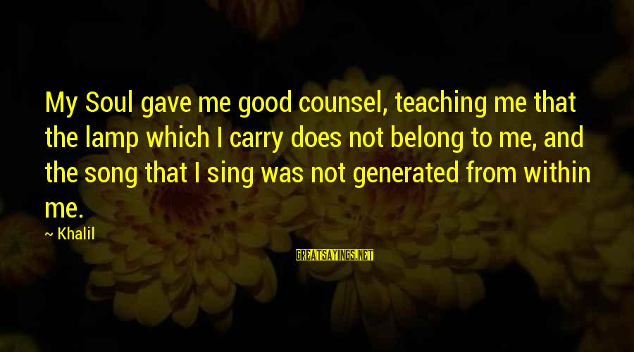 Lamp Sayings By Khalil: My Soul gave me good counsel, teaching me that the lamp which I carry does