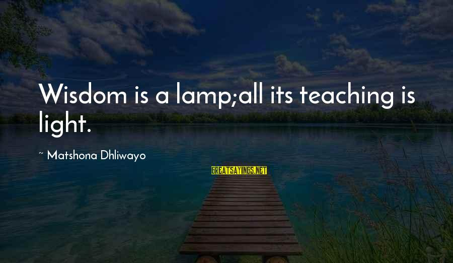 Lamp Sayings By Matshona Dhliwayo: Wisdom is a lamp;all its teaching is light.