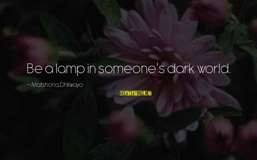 Lamp Sayings By Matshona Dhliwayo: Be a lamp in someone's dark world.