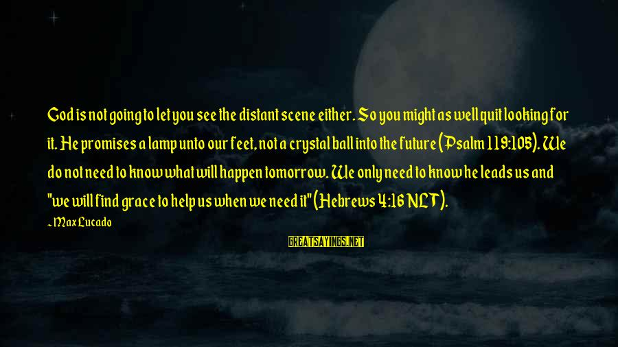 Lamp Sayings By Max Lucado: God is not going to let you see the distant scene either. So you might