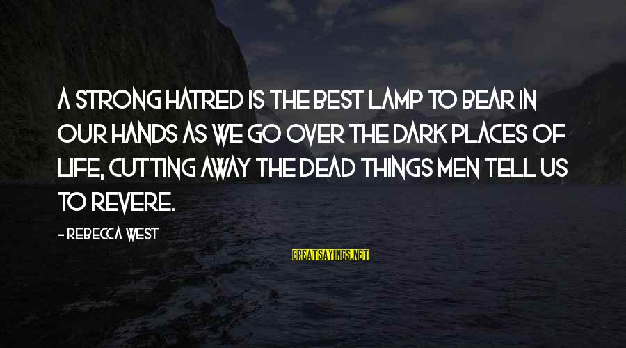Lamp Sayings By Rebecca West: A strong hatred is the best lamp to bear in our hands as we go