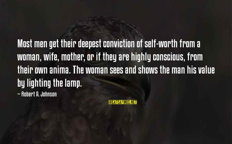 Lamp Sayings By Robert A. Johnson: Most men get their deepest conviction of self-worth from a woman, wife, mother, or if