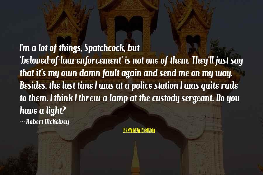 Lamp Sayings By Robert McKelvey: I'm a lot of things, Spatchcock, but 'beloved-of-law-enforcement' is not one of them. They'll just