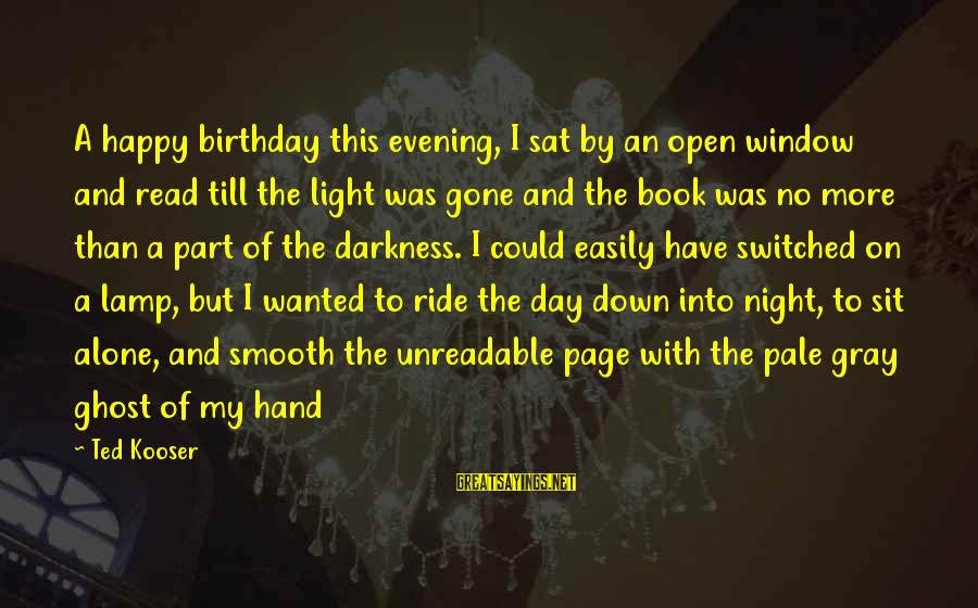 Lamp Sayings By Ted Kooser: A happy birthday this evening, I sat by an open window and read till the