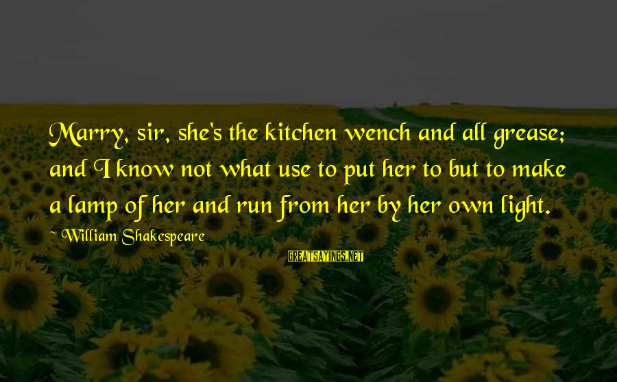 Lamp Sayings By William Shakespeare: Marry, sir, she's the kitchen wench and all grease; and I know not what use