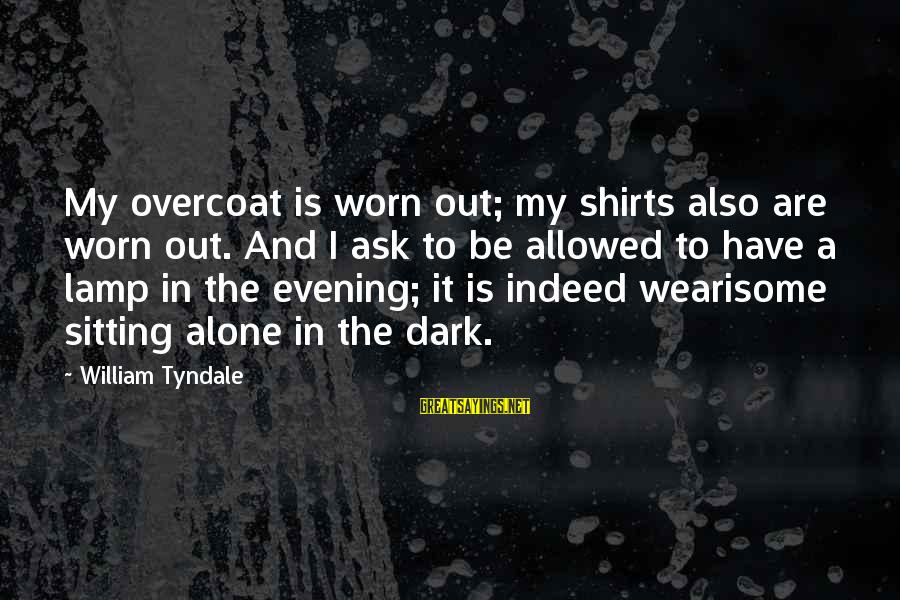 Lamp Sayings By William Tyndale: My overcoat is worn out; my shirts also are worn out. And I ask to