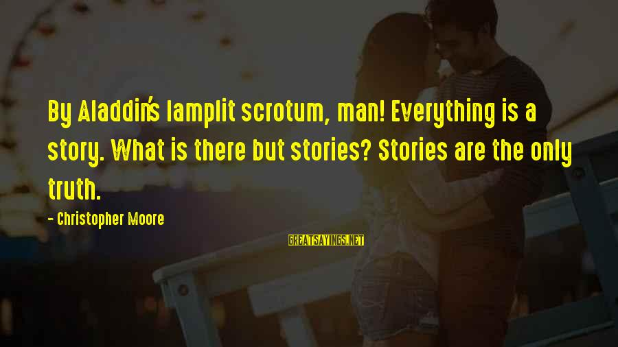 Lamplit Sayings By Christopher Moore: By Aladdin's lamplit scrotum, man! Everything is a story. What is there but stories? Stories