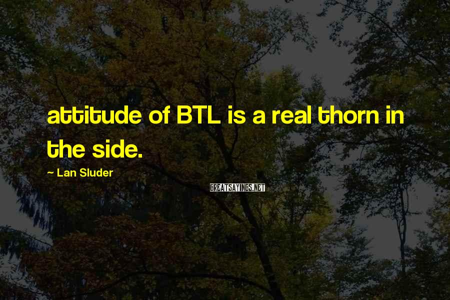 Lan Sluder Sayings: attitude of BTL is a real thorn in the side.