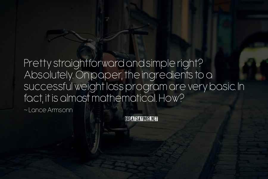 Lance Armsonn Sayings: Pretty straightforward and simple right? Absolutely. On paper, the ingredients to a successful weight loss