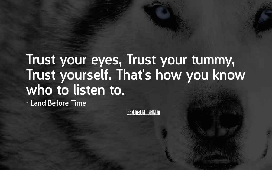 Land Before Time Sayings: Trust your eyes, Trust your tummy, Trust yourself. That's how you know who to listen