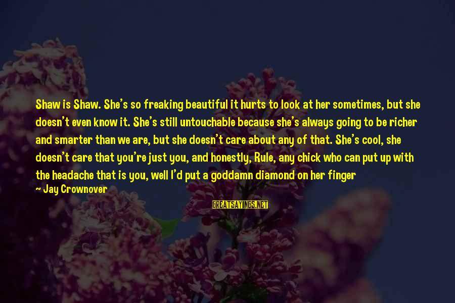 Landon's Sayings By Jay Crownover: Shaw is Shaw. She's so freaking beautiful it hurts to look at her sometimes, but