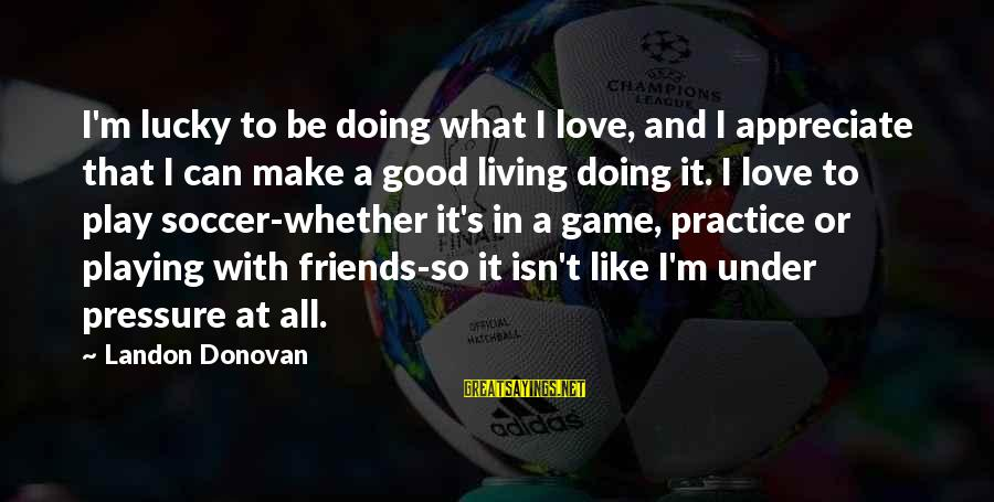 Landon's Sayings By Landon Donovan: I'm lucky to be doing what I love, and I appreciate that I can make
